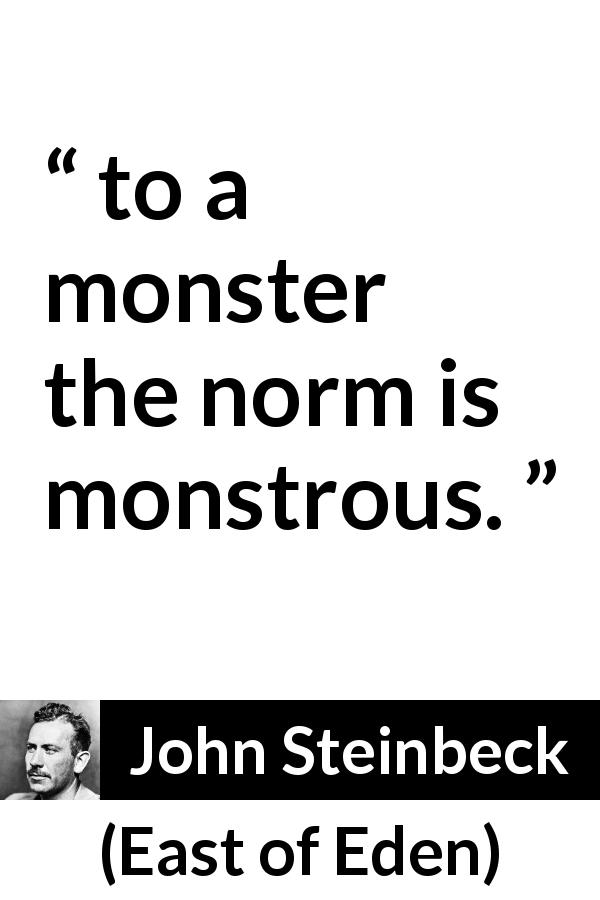 "John Steinbeck about monstrosity (""East of Eden"", 1952) - to a monster the norm is monstrous."