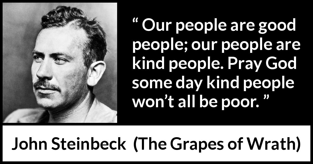 "John Steinbeck about poverty (""The Grapes of Wrath"", 1939) - Our people are good people; our people are kind people. Pray God some day kind people won't all be poor."