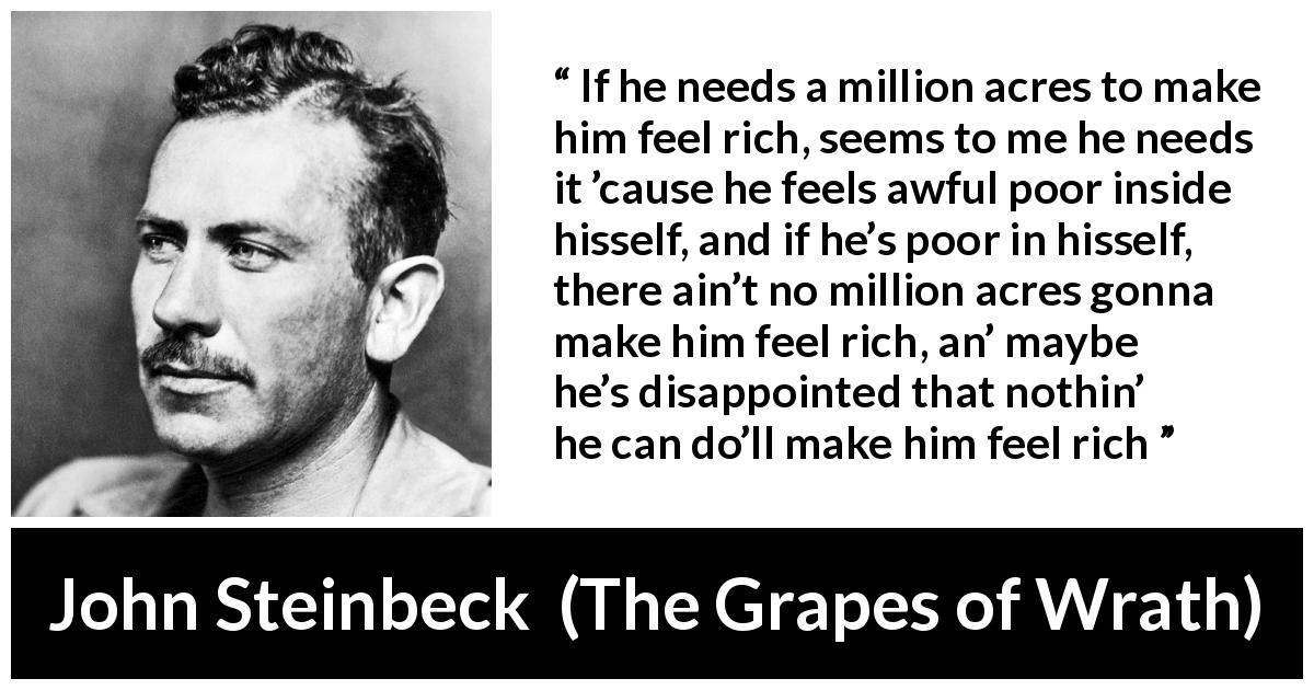 "John Steinbeck about poverty (""The Grapes of Wrath"", 1939) - If he needs a million acres to make him feel rich, seems to me he needs it 'cause he feels awful poor inside hisself, and if he's poor in hisself, there ain't no million acres gonna make him feel rich, an' maybe he's disappointed that nothin' he can do'll make him feel rich"