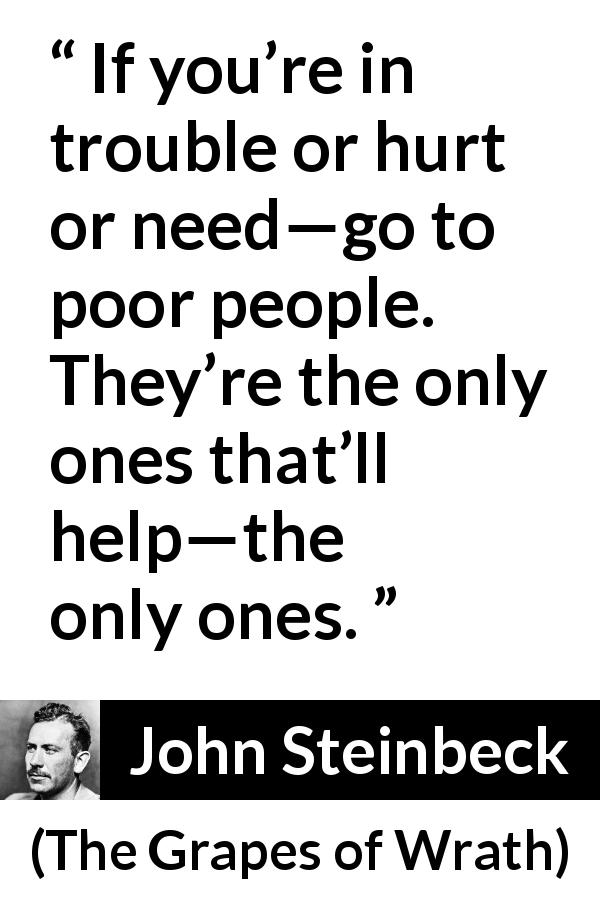 "John Steinbeck about poverty (""The Grapes of Wrath"", 1939) - If you're in trouble or hurt or need—go to poor people. They're the only ones that'll help—the only ones."