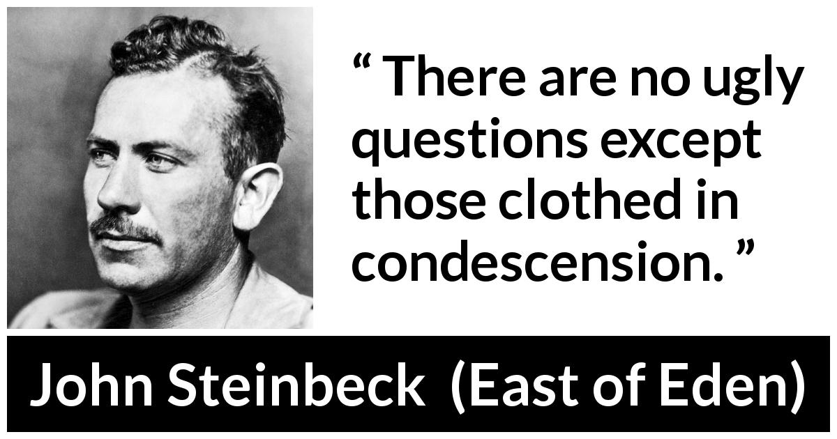 "John Steinbeck about question (""East of Eden"", 1952) - There are no ugly questions except those clothed in condescension."