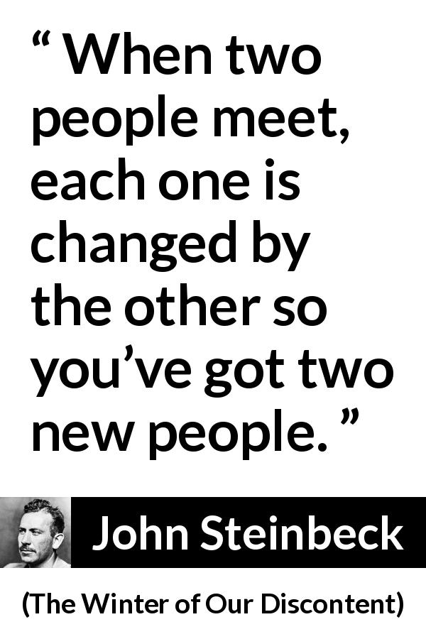 "John Steinbeck about relationship (""The Winter of Our Discontent"", 1961) - When two people meet, each one is changed by the other so you've got two new people."