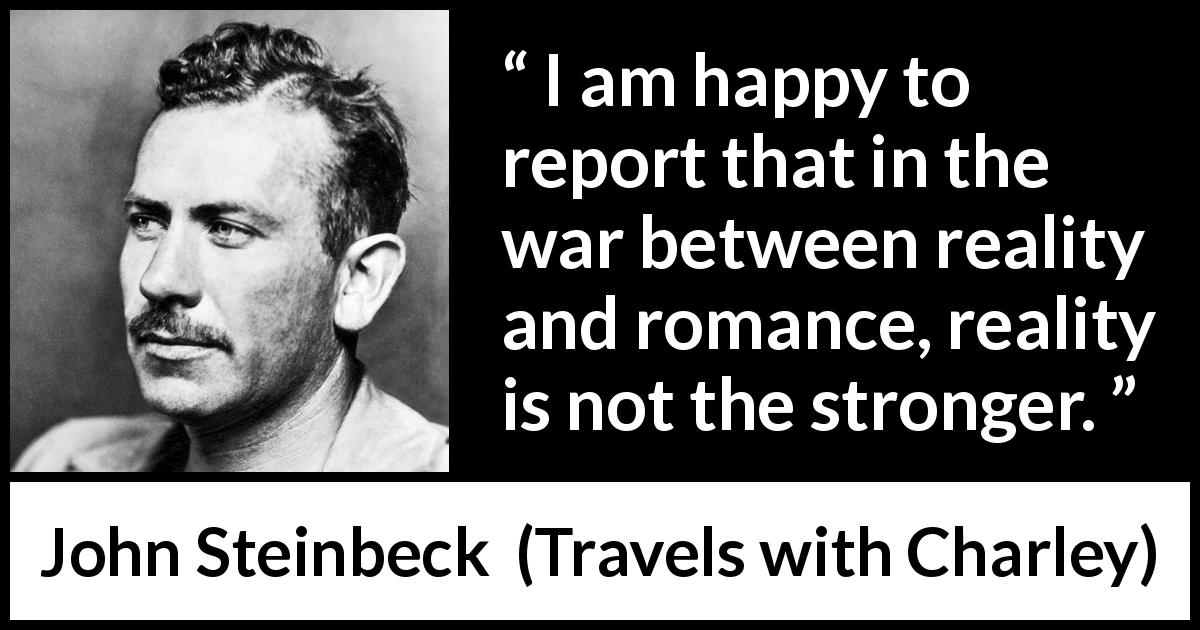 "John Steinbeck about romance (""Travels with Charley"", 1962) - I am happy to report that in the war between reality and romance, reality is not the stronger."