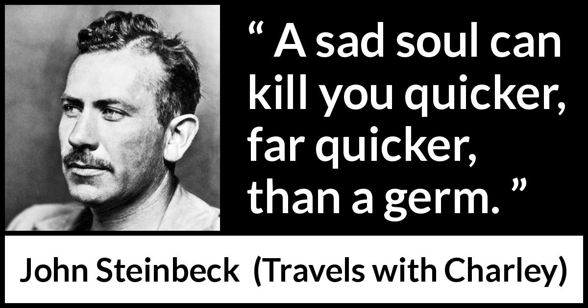 "John Steinbeck about sadness (""Travels with Charley"", 1962) - A sad soul can kill you quicker, far quicker, than a germ."