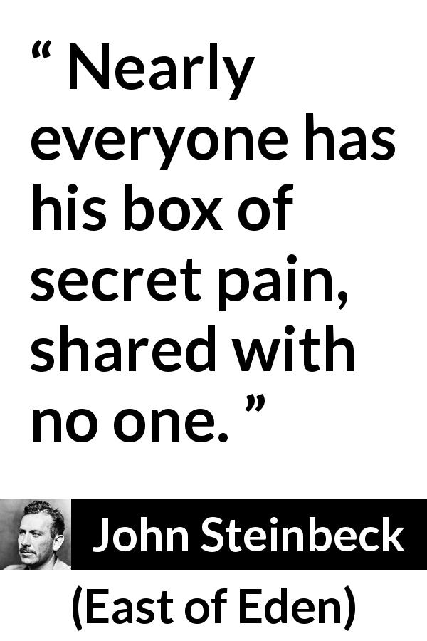 John Steinbeck quote about secret from East of Eden (1952) - Nearly everyone has his box of secret pain, shared with no one.