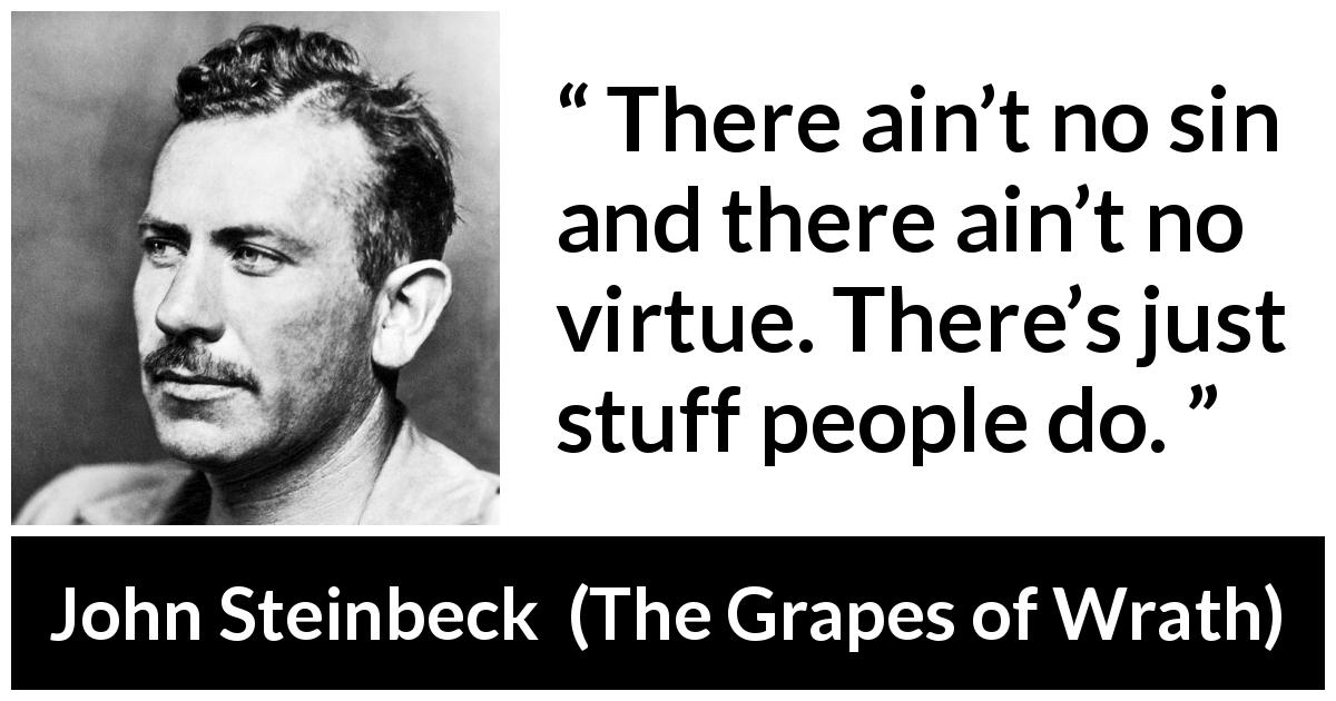 "John Steinbeck about sin (""The Grapes of Wrath"", 1939) - There ain't no sin and there ain't no virtue. There's just stuff people do."