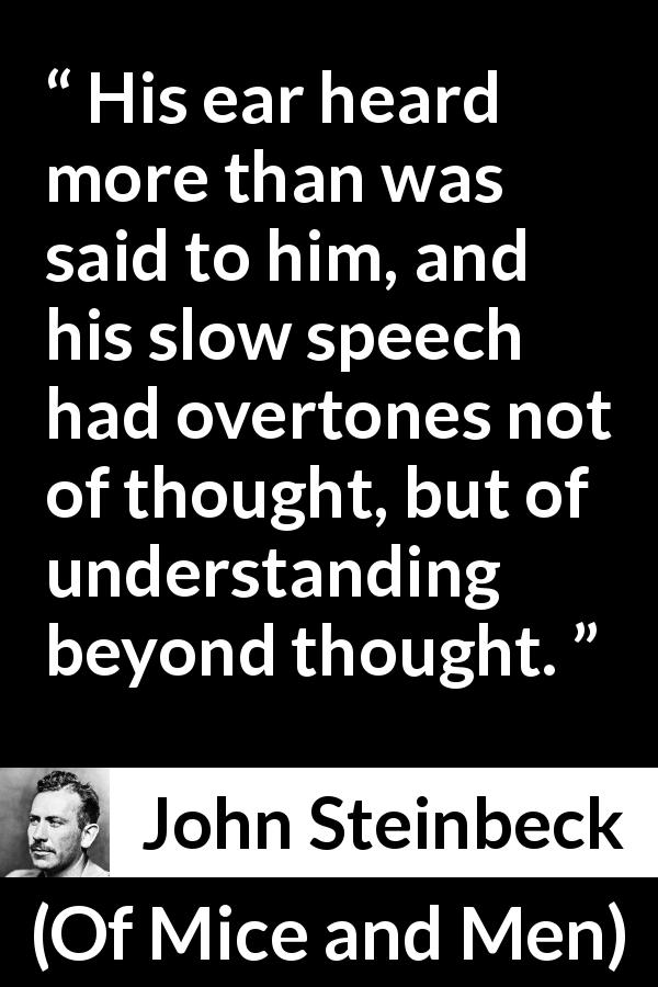 "John Steinbeck about speech (""Of Mice and Men"", 1937) - His ear heard more than was said to him, and his slow speech had overtones not of thought, but of understanding beyond thought."