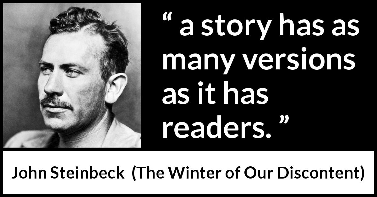 "John Steinbeck about story (""The Winter of Our Discontent"", 1961) - a story has as many versions as it has readers."