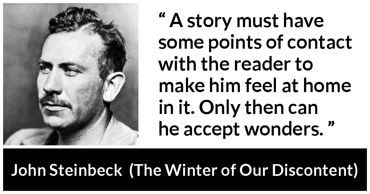 "John Steinbeck about storytelling (""The Winter of Our Discontent"", 1961) - A story must have some points of contact with the reader to make him feel at home in it. Only then can he accept wonders."