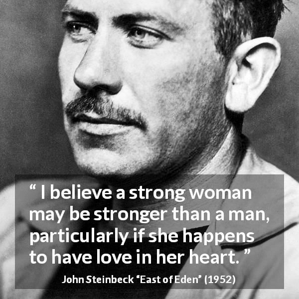 "John Steinbeck about strength (""East of Eden"", 1952) - I believe a strong woman may be stronger than a man, particularly if she happens to have love in her heart."