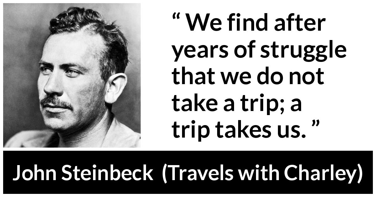 "John Steinbeck about struggle (""Travels with Charley"", 1962) - We find after years of struggle that we do not take a trip; a trip takes us."