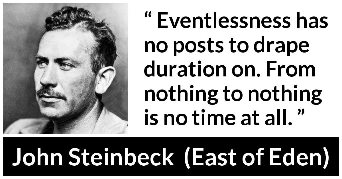 John Steinbeck quote about time from East of Eden (1952) - Eventlessness has no posts to drape duration on. From nothing to nothing is no time at all.
