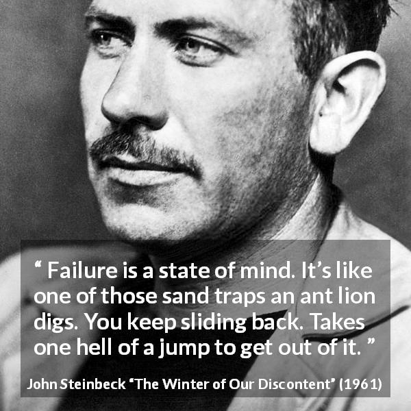 "John Steinbeck about trap (""The Winter of Our Discontent"", 1961) - Failure is a state of mind. It's like one of those sand traps an ant lion digs. You keep sliding back. Takes one hell of a jump to get out of it."
