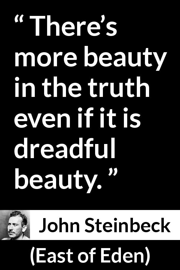 "John Steinbeck about truth (""East of Eden"", 1952) - There's more beauty in the truth even if it is dreadful beauty."