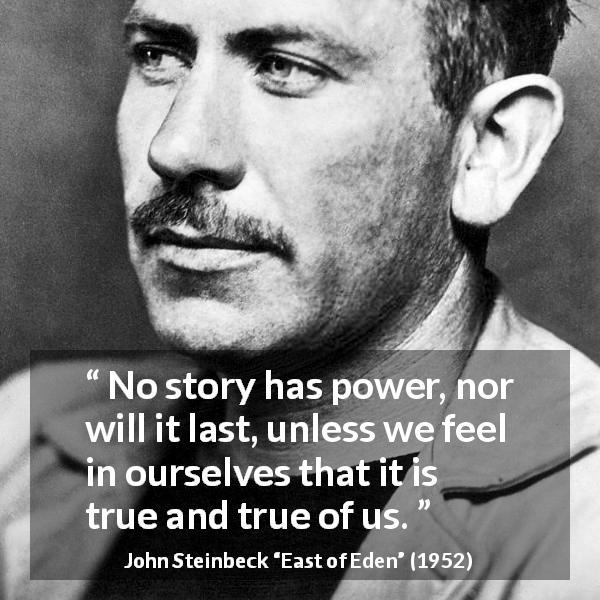 "John Steinbeck about truth (""East of Eden"", 1952) - No story has power, nor will it last, unless we feel in ourselves that it is true and true of us."