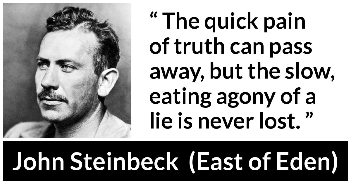 John Steinbeck quote about truth from East of Eden (1952) - The quick pain of truth can pass away, but the slow, eating agony of a lie is never lost.