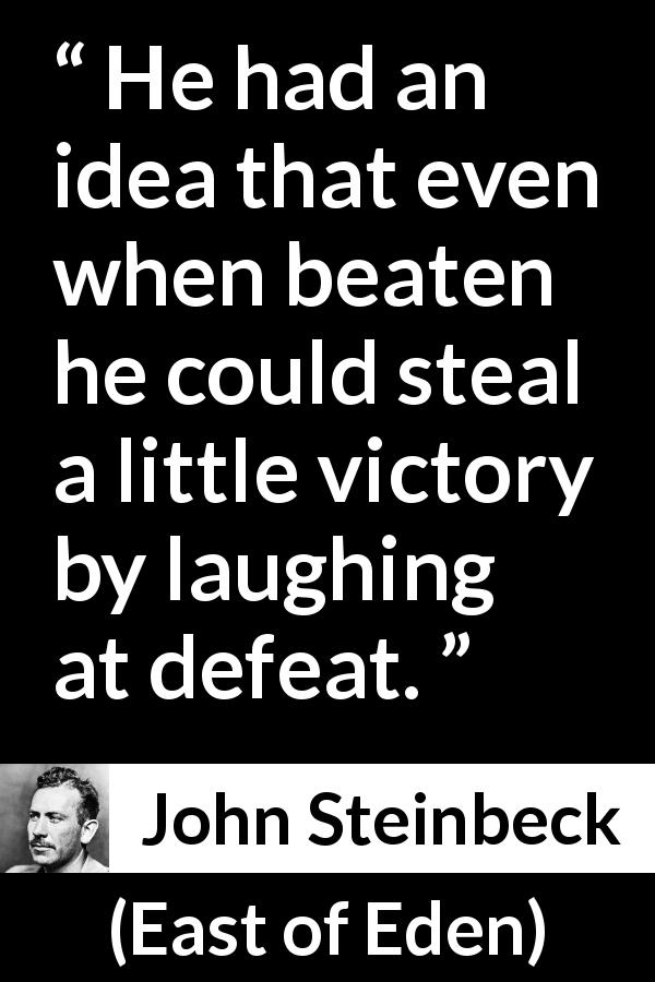 "John Steinbeck about victory (""East of Eden"", 1952) - He had an idea that even when beaten he could steal a little victory by laughing at defeat."