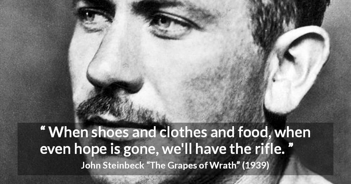 "John Steinbeck about violence (""The Grapes of Wrath"", 1939) - When shoes and clothes and food, when even hope is gone, we'll have the rifle."