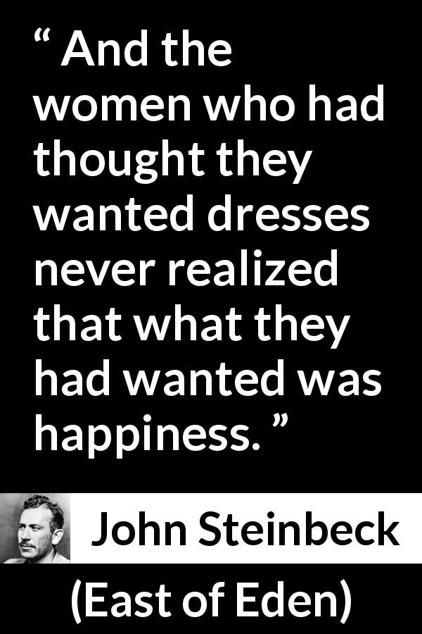 "John Steinbeck about women (""East of Eden"", 1952) - And the women who had thought they wanted dresses never realized that what they had wanted was happiness."