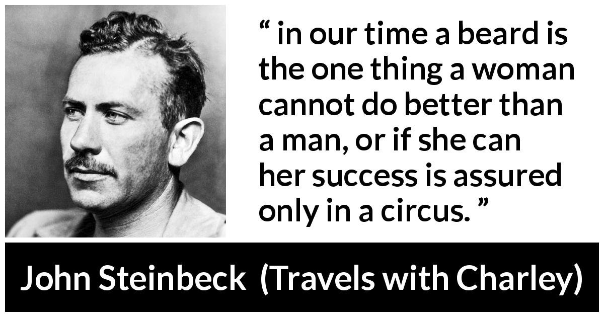 "John Steinbeck about women (""Travels with Charley"", 1962) - in our time a beard is the one thing a woman cannot do better than a man, or if she can her success is assured only in a circus."