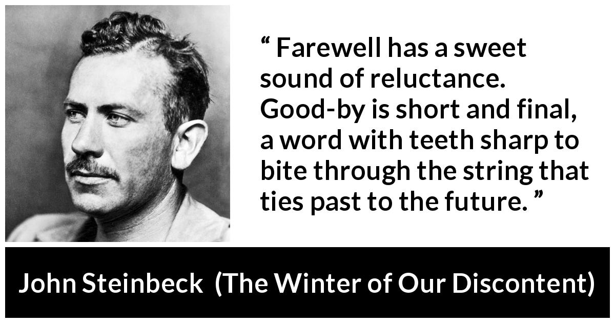 "John Steinbeck about words (""The Winter of Our Discontent"", 1961) - Farewell has a sweet sound of reluctance. Good-by is short and final, a word with teeth sharp to bite through the string that ties past to the future."