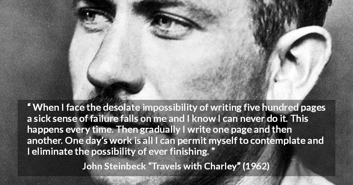 "John Steinbeck about writing (""Travels with Charley"", 1962) - When I face the desolate impossibility of writing five hundred pages a sick sense of failure falls on me and I know I can never do it. This happens every time. Then gradually I write one page and then another. One day's work is all I can permit myself to contemplate and I eliminate the possibility of ever finishing."