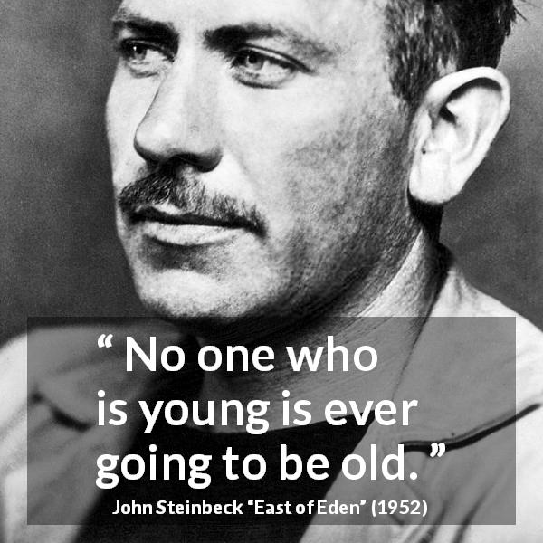 "John Steinbeck about youth (""East of Eden"", 1952) - No one who is young is ever going to be old."