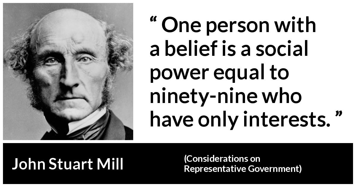 "John Stuart Mill about belief (""Considerations on Representative Government"", 1861) - One person with a belief is a social power equal to ninety-nine who have only interests."
