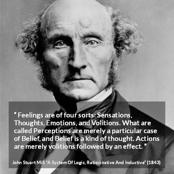 "John Stuart Mill about feelings (""A System Of Logic, Ratiocinative And Inductive"", 1843) - Feelings are of four sorts: Sensations, Thoughts, Emotions, and Volitions. What are called Perceptions are merely a particular case of Belief, and Belief is a kind of thought. Actions are merely volitions followed by an effect."