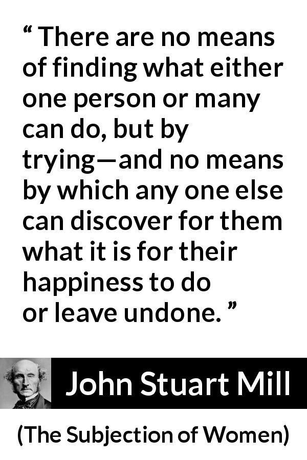 "John Stuart Mill about happiness (""The Subjection of Women"", 1869) - There are no means of finding what either one person or many can do, but by trying—and no means by which any one else can discover for them what it is for their happiness to do or leave undone."