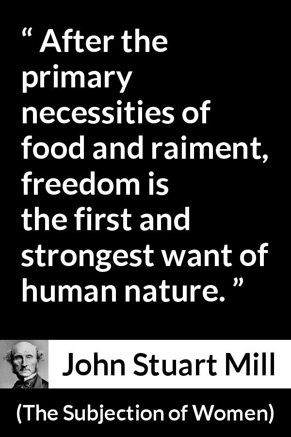 John Stuart Mill quote about human nature from The Subjection of Women (1869) - After the primary necessities of food and raiment, freedom is the first and strongest want of human nature.