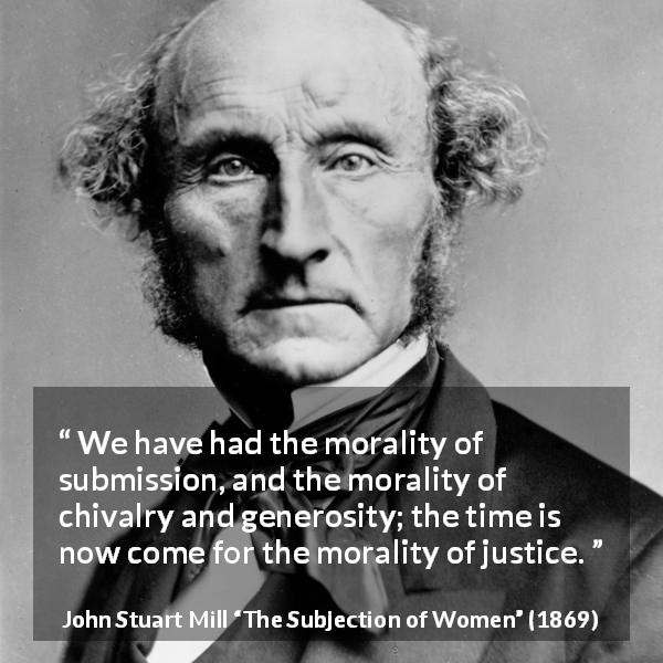 "John Stuart Mill about justice (""The Subjection of Women"", 1869) - We have had the morality of submission, and the morality of chivalry and generosity; the time is now come for the morality of justice."
