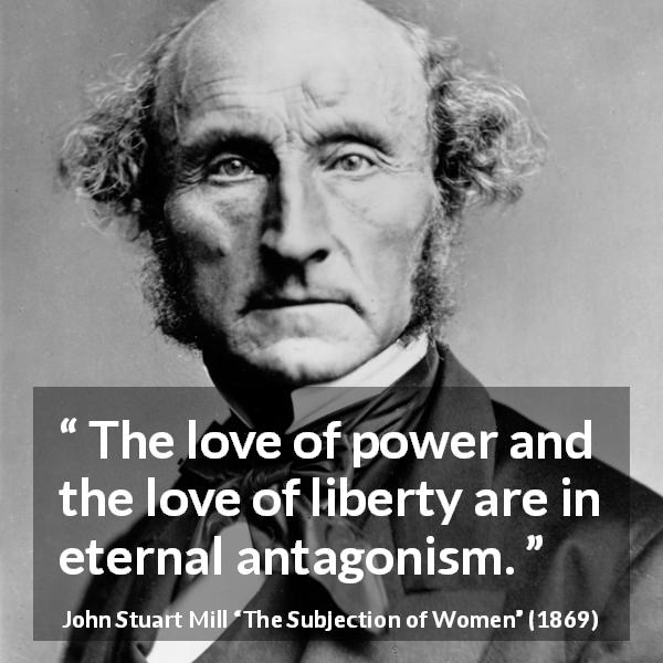 "John Stuart Mill about love (""The Subjection of Women"", 1869) - The love of power and the love of liberty are in eternal antagonism."