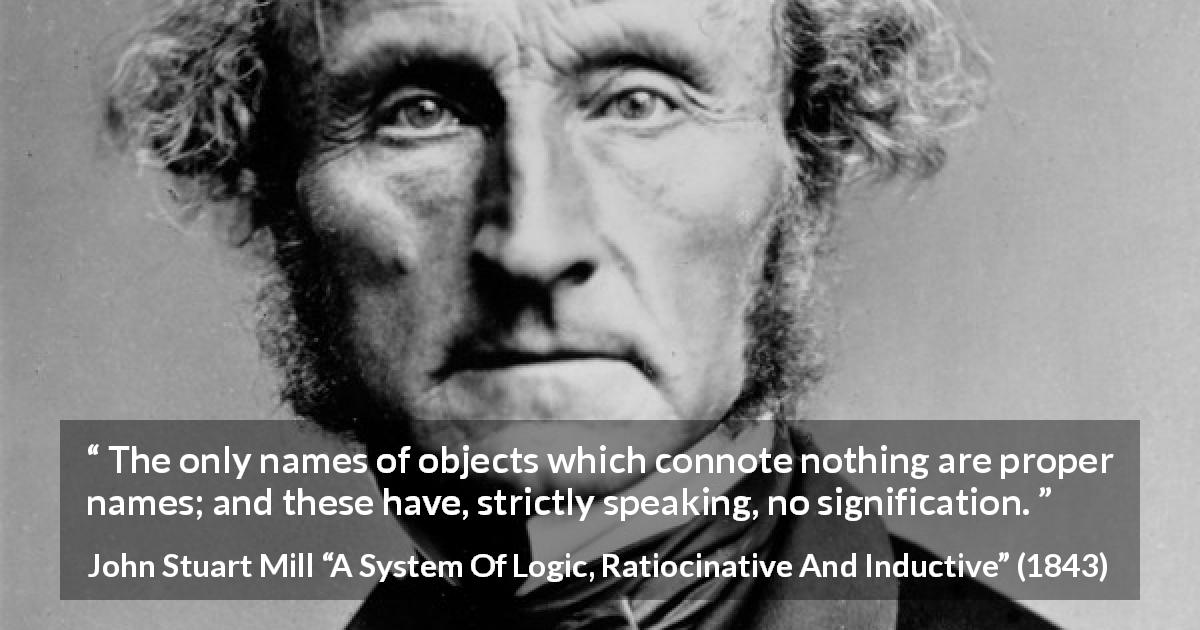 "John Stuart Mill about meaning (""A System Of Logic, Ratiocinative And Inductive"", 1843) - The only names of objects which connote nothing are proper names; and these have, strictly speaking, no signification."
