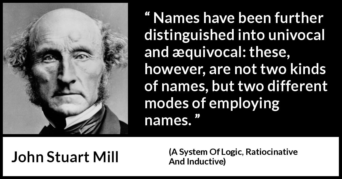 "John Stuart Mill about name (""A System Of Logic, Ratiocinative And Inductive"", 1843) - Names have been further distinguished into univocal and æquivocal: these, however, are not two kinds of names, but two different modes of employing names."