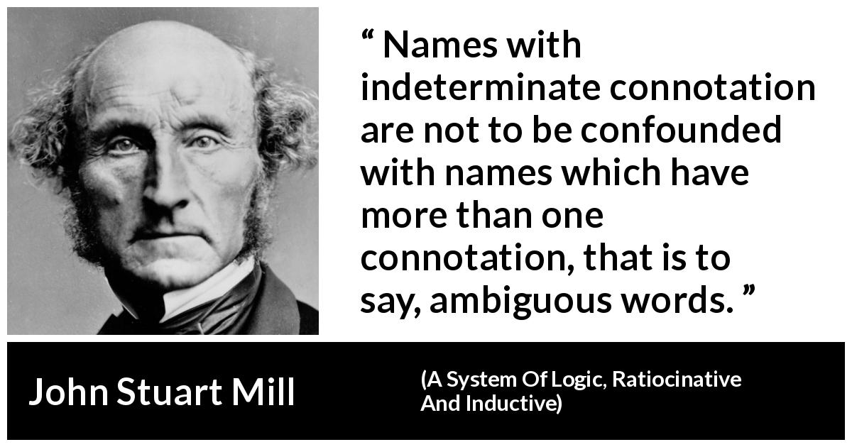 "John Stuart Mill about name (""A System Of Logic, Ratiocinative And Inductive"", 1843) - Names with indeterminate connotation are not to be confounded with names which have more than one connotation, that is to say, ambiguous words."