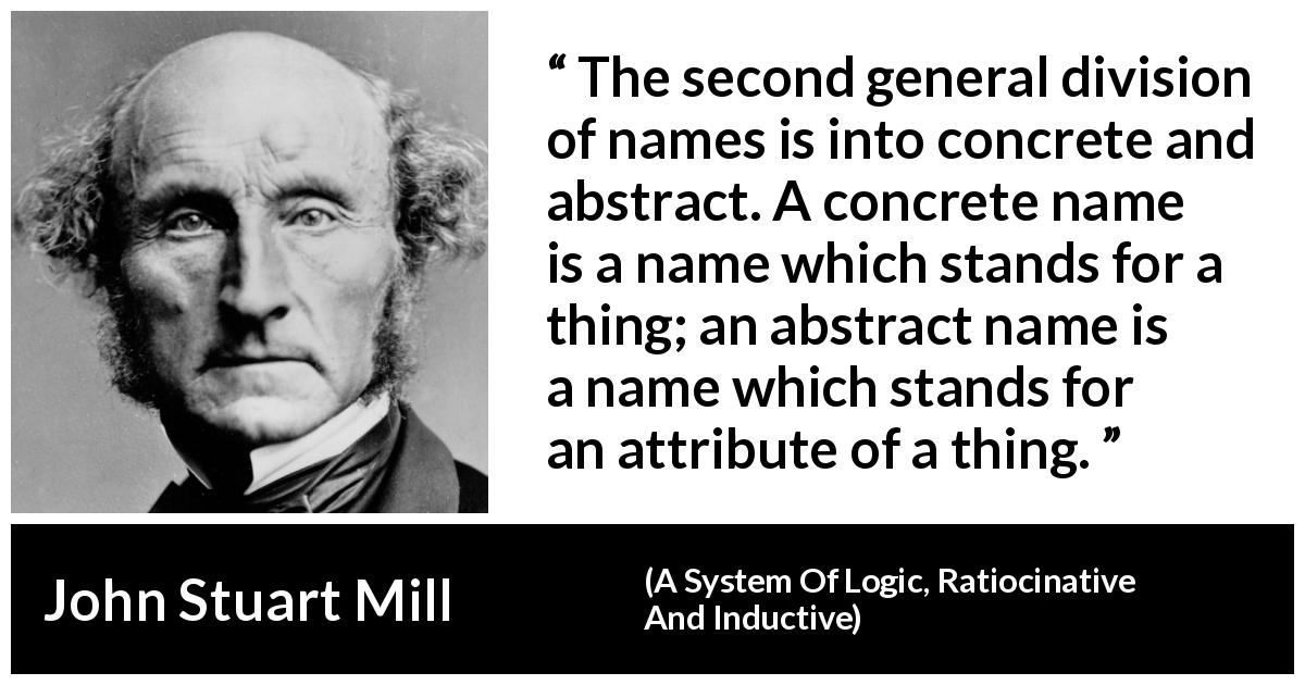 "John Stuart Mill about name (""A System Of Logic, Ratiocinative And Inductive"", 1843) - The second general division of names is into concrete and abstract. A concrete name is a name which stands for a thing; an abstract name is a name which stands for an attribute of a thing."