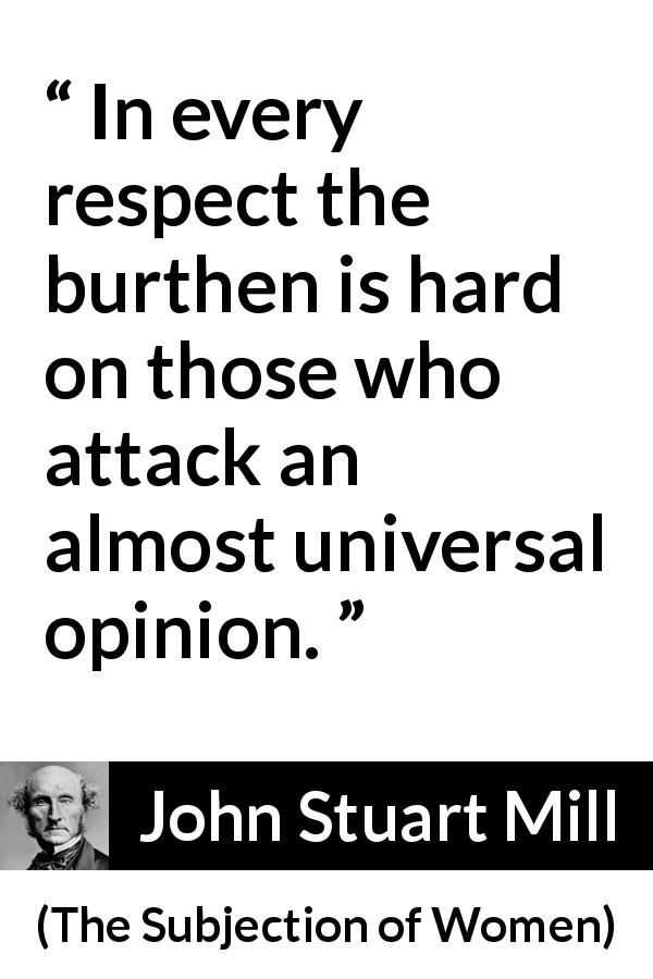 "John Stuart Mill about opinion (""The Subjection of Women"", 1869) - In every respect the burthen is hard on those who attack an almost universal opinion."