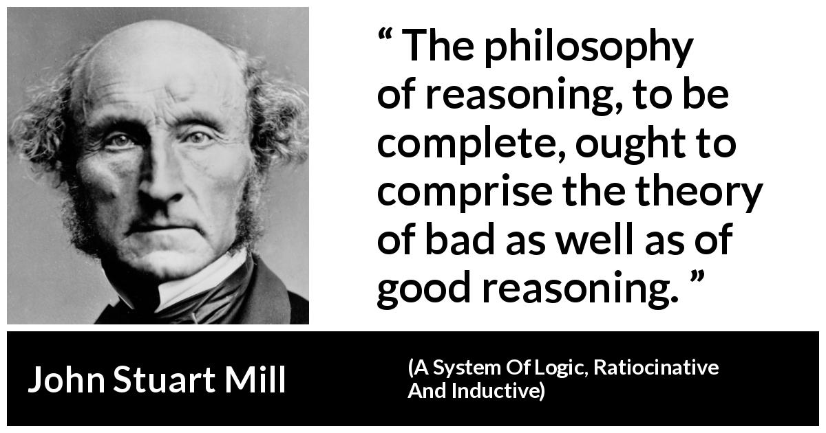 John Stuart Mill quote about philosophy from A System Of Logic, Ratiocinative And Inductive (1843) - The philosophy of reasoning, to be complete, ought to comprise the theory of bad as well as of good reasoning.
