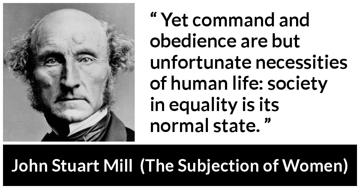 "John Stuart Mill about power (""The Subjection of Women"", 1869) - Yet command and obedience are but unfortunate necessities of human life: society in equality is its normal state."