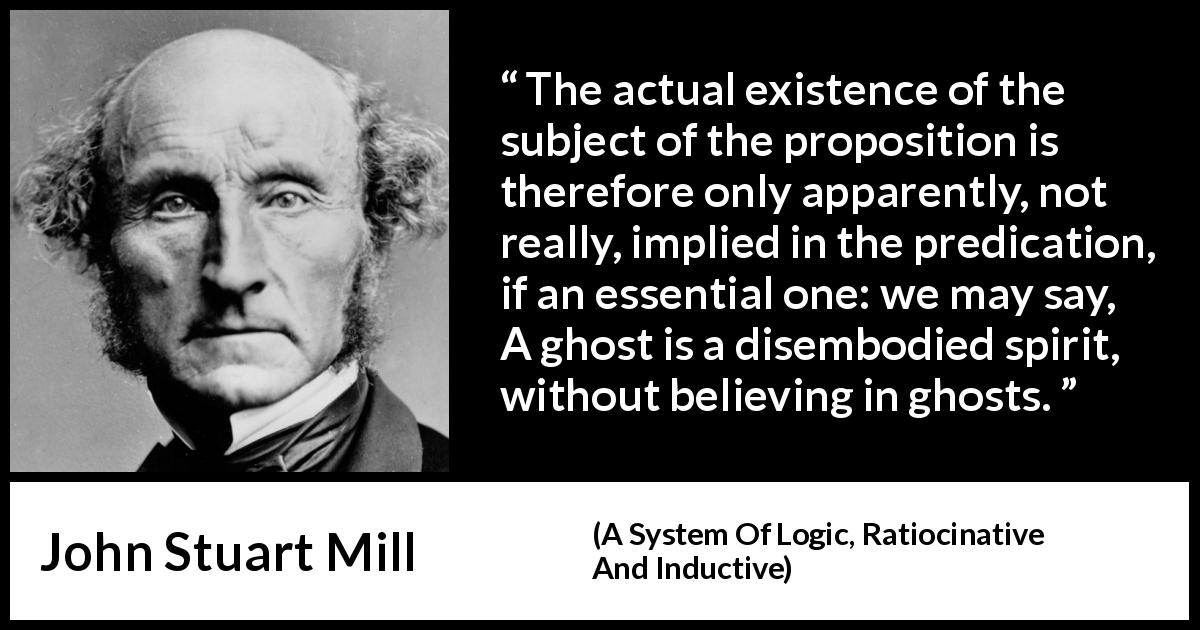 "John Stuart Mill about proposition (""A System Of Logic, Ratiocinative And Inductive"", 1843) - The actual existence of the subject of the proposition is therefore only apparently, not really, implied in the predication, if an essential one: we may say, A ghost is a disembodied spirit, without believing in ghosts."