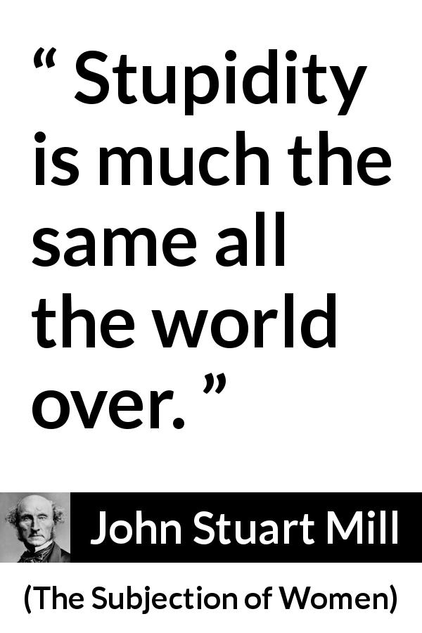 "John Stuart Mill about stupidity (""The Subjection of Women"", 1869) - Stupidity is much the same all the world over."