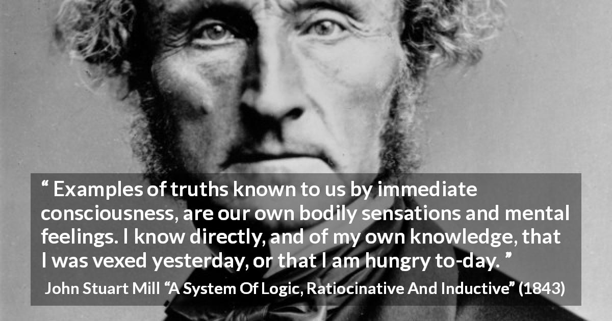 "John Stuart Mill about truth (""A System Of Logic, Ratiocinative And Inductive"", 1843) - Examples of truths known to us by immediate consciousness, are our own bodily sensations and mental feelings. I know directly, and of my own knowledge, that I was vexed yesterday, or that I am hungry to-day."