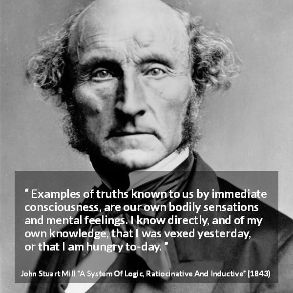John Stuart Mill quote about truth from A System Of Logic, Ratiocinative And Inductive (1843) - Examples of truths known to us by immediate consciousness, are our own bodily sensations and mental feelings. I know directly, and of my own knowledge, that I was vexed yesterday, or that I am hungry to-day.