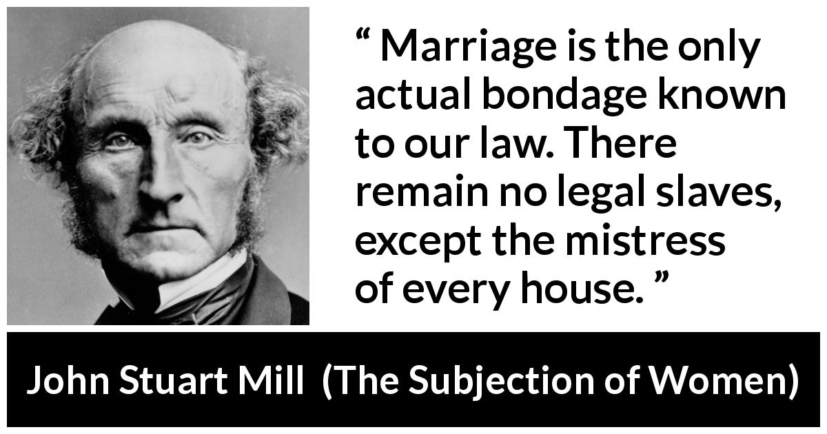 "John Stuart Mill about women (""The Subjection of Women"", 1869) - Marriage is the only actual bondage known to our law. There remain no legal slaves, except the mistress of every house."