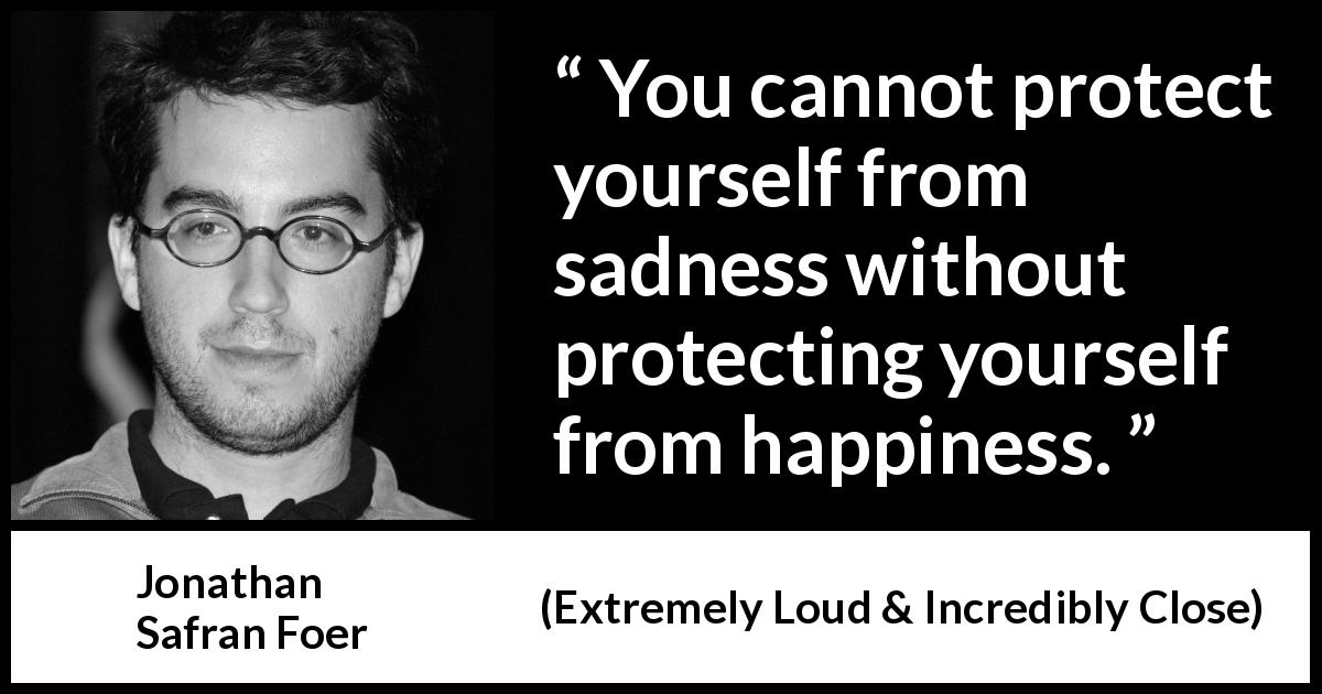 Jonathan Safran Foer quote about happiness from Extremely Loud & Incredibly Close - You cannot protect yourself from sadness without protecting yourself from happiness.
