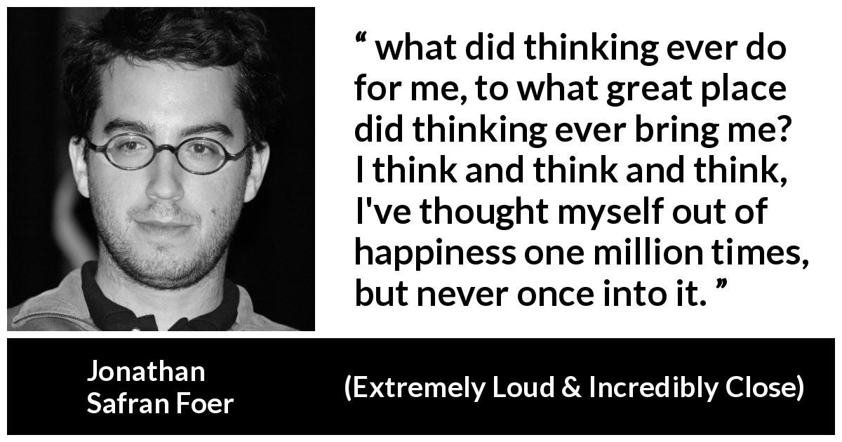 "Jonathan Safran Foer about happiness (""Extremely Loud & Incredibly Close"", 2005) - what did thinking ever do for me, to what great place did thinking ever bring me? I think and think and think, I've thought myself out of happiness one million times, but never once into it."