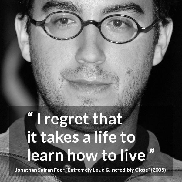 "Jonathan Safran Foer about life (""Extremely Loud & Incredibly Close"", 2005) - I regret that it takes a life to learn how to live"