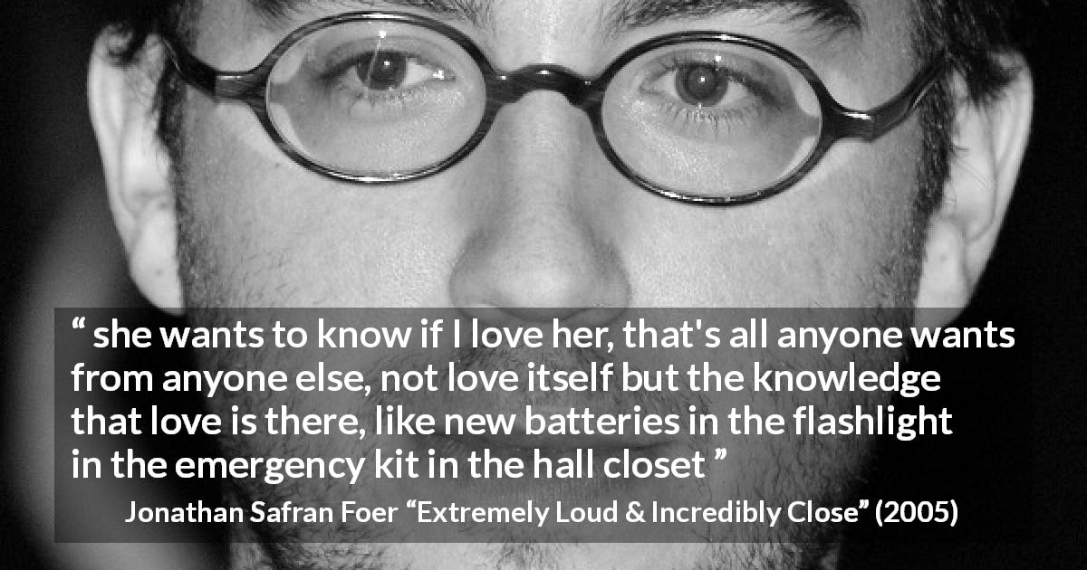 "Jonathan Safran Foer about love (""Extremely Loud & Incredibly Close"", 2005) - she wants to know if I love her, that's all anyone wants from anyone else, not love itself but the knowledge that love is there, like new batteries in the flashlight in the emergency kit in the hall closet"