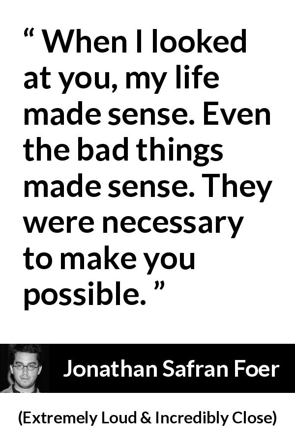 Jonathan Safran Foer quote about sense from Extremely Loud & Incredibly Close - When I looked at you, my life made sense. Even the bad things made sense. They were necessary to make you possible.